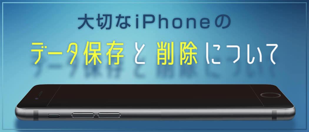 大切なiPhoneのデータ保存と削除について